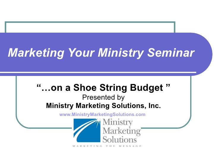 "Marketing Your Ministry Seminar ""… on a Shoe String Budget "" Presented by Ministry Marketing Solutions, Inc. www.MinistryM..."