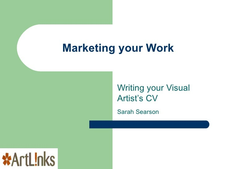 Marketing your Work Writing your Visual Artist's CV Sarah Searson