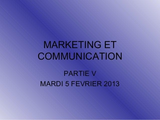 MARKETING ET COMMUNICATION PARTIE V MARDI 5 FEVRIER 2013