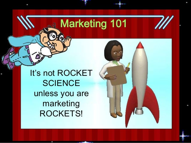 Marketing 101  It's not ROCKET SCIENCE unless you are marketing ROCKETS!