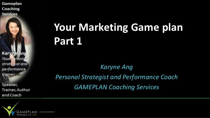 Your Marketing Game planPart 1                Karyne AngPersonal Strategist and Performance Coach      GAMEPLAN Coaching S...