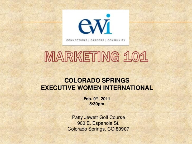 MARKETING 101<br />COLORADO SPRINGS <br />EXECUTIVE WOMEN INTERNATIONAL<br />Feb. 9th, 2011<br />5:30pm<br />Patty Jewett ...