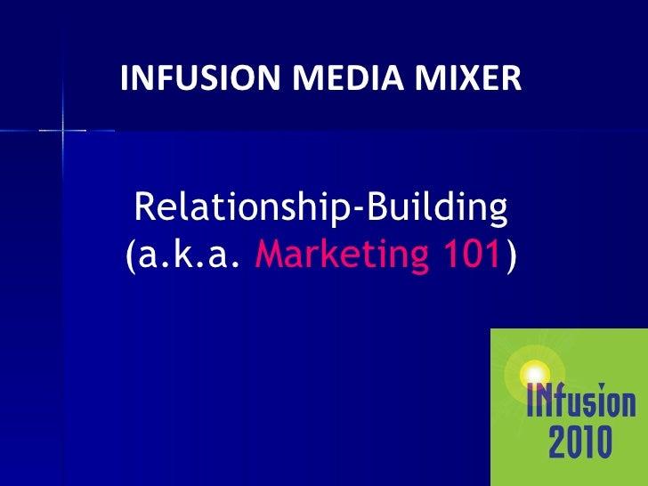 INFUSION MEDIA MIXER Relationship-Building (a.k.a.  Marketing 101 )