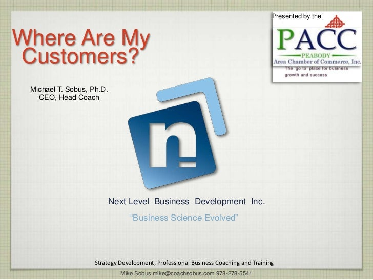 Presented by theWhere Are MyCustomers? Michael T. Sobus, Ph.D.   CEO, Head Coach                           Next Level Busi...