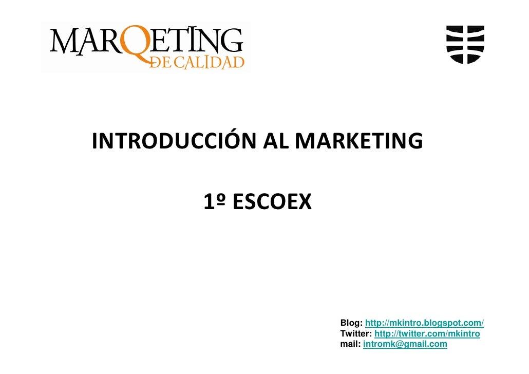 INTRODUCCIÓN AL MARKETING          1º ESCOEX                        Blog: http://mkintro.blogspot.com/                    ...