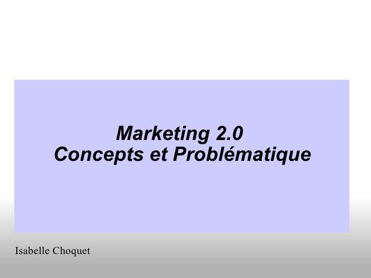 <ul><li>Marketing 2.0 </li></ul><ul><li>Concepts et Problématique </li></ul>Isabelle Choquet