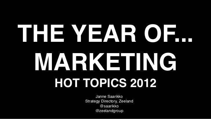 THE YEAR OF... MARKETING  HOT TOPICS 2012            Janne Saarikko      Strategy Directory, Zeeland              @saarikk...