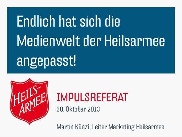 Endlich hat sich die Medienwelt der Heilsarmee angepasst! IMPULSREFERAT 30. Oktober 2013  Martin Künzi, Leiter Marketing H...