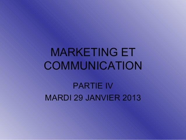 MARKETING ET COMMUNICATION PARTIE IV MARDI 29 JANVIER 2013