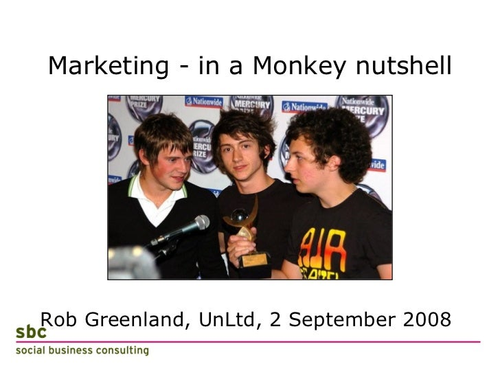 Marketing - in a Monkey nutshell <ul><li>Rob Greenland, UnLtd, 2 September 2008 </li></ul>