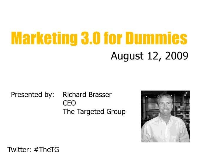 Marketing 3.0 for Dummies                                August 12, 2009    Presented by:    Richard Brasser              ...