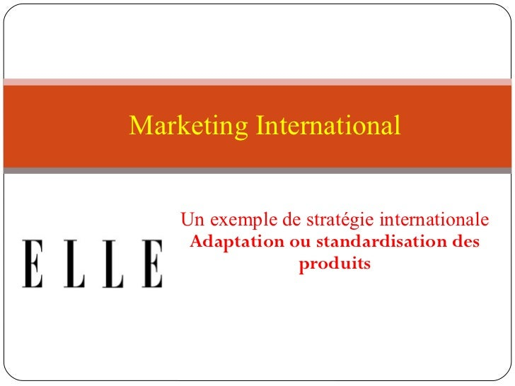 Marketing International    Un exemple de stratégie internationale     Adaptation ou standardisation des                 pr...