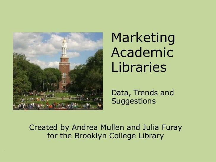 Marketing Academic Libraries   <br />Data, Trends and Suggestions<br />Created by Andrea Mullen and Julia Furay <br />for ...