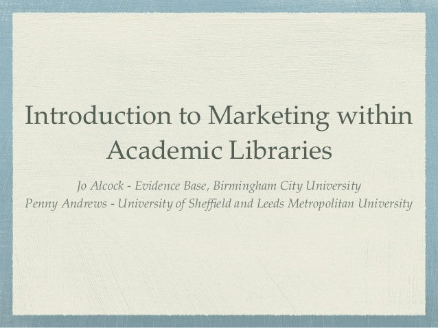 Introduction to Marketing within Academic Libraries Jo Alcock - Evidence Base, Birmingham City University Penny Andrews - ...