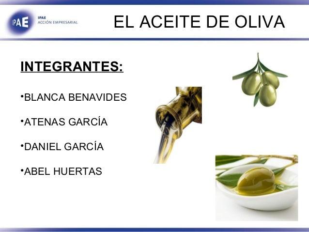 EL ACEITE DE OLIVA INTEGRANTES: •BLANCA BENAVIDES •ATENAS GARCÍA •DANIEL GARCÍA •ABEL HUERTAS