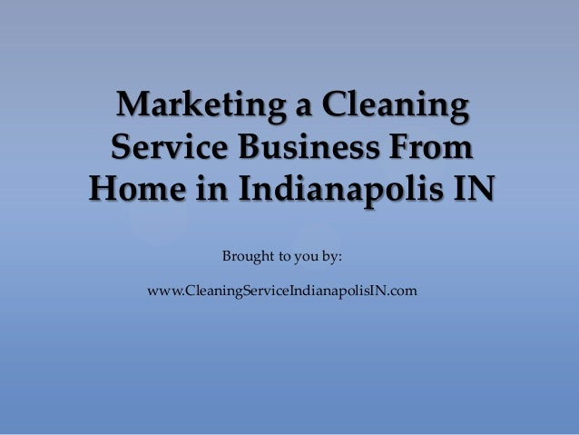 Marketing a CleaningService Business FromHome in Indianapolis INBrought to you by:www.CleaningServiceIndianapolisIN.com