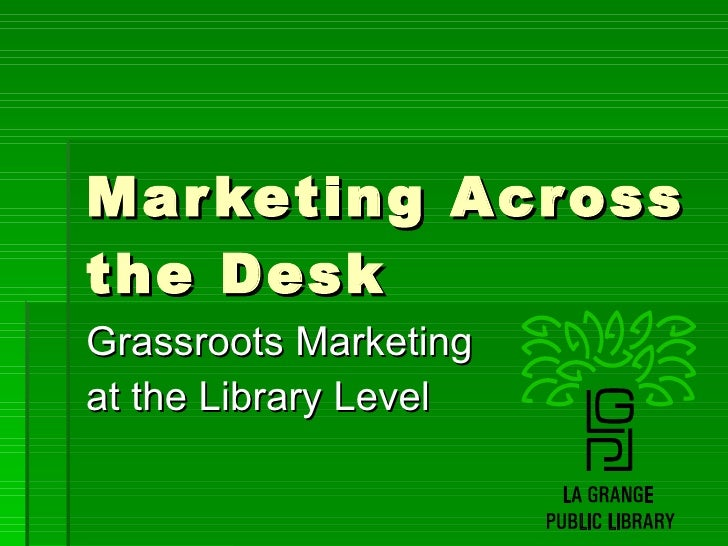 Marketing Across the Desk Grassroots Marketing  at the Library Level