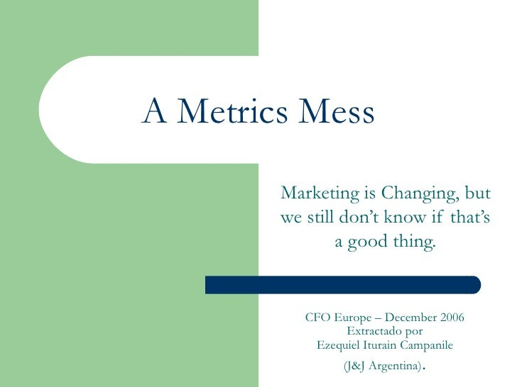 A Metrics Mess Marketing is Changing, but we still don't know if that's a good thing. CFO Europe – December 2006 Extractad...
