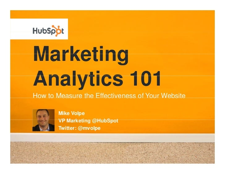 Marketing Analytics 101 How to Measure the Effectiveness of Your Website          Mike Volpe         VP Marketing @H bSpot...