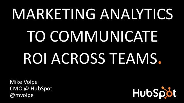 MARKETING ANALYTICS TO COMMUNICATE ROI ACROSS TEAMS. Mike Volpe CMO @ HubSpot @mvolpe