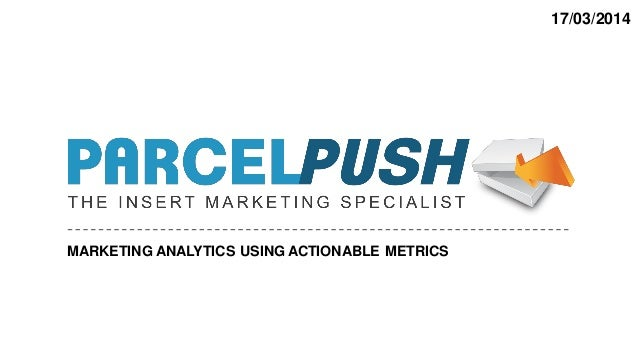 17/03/2014 MARKETING ANALYTICS USING ACTIONABLE METRICS