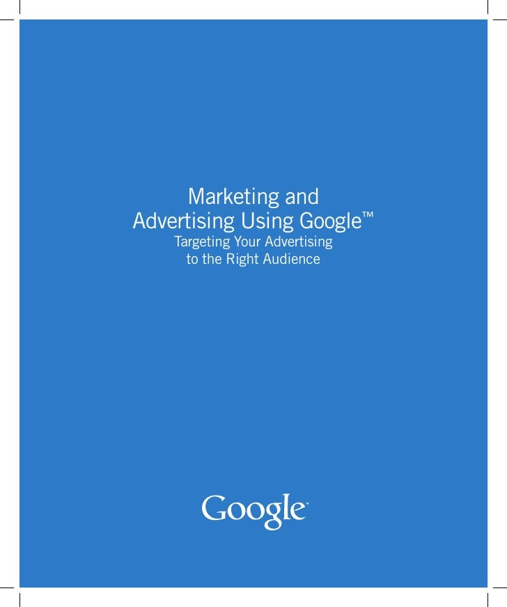 Marketing and Advertising Using Google™     Targeting Your Advertising       to the Right Audience                        ...