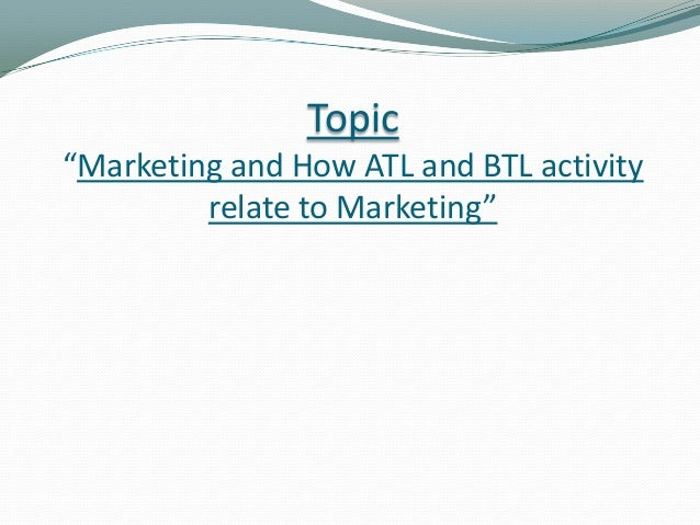"""Topic """"Marketing and How ATL and BTL activity relate to Marketing"""""""