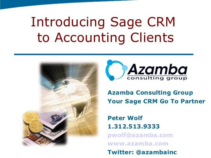 Introducing Sage CRM  to Accounting Clients Azamba Consulting Group Your Sage CRM Go To Partner Peter Wolf 1.312.513.9333 ...