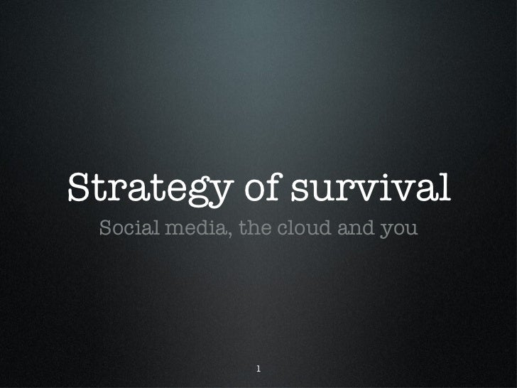 Strategy of survival <ul><li>Social media, the cloud and you </li></ul>