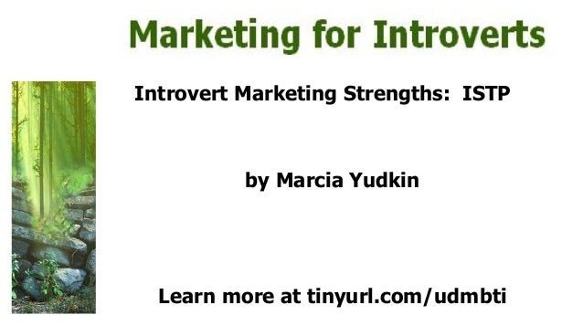 Introvert Marketing Strengths: ISTP by Marcia Yudkin Learn more at tinyurl.com/udmbti