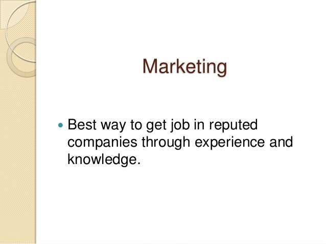 Marketing  Best way to get job in reputed companies through experience and knowledge.