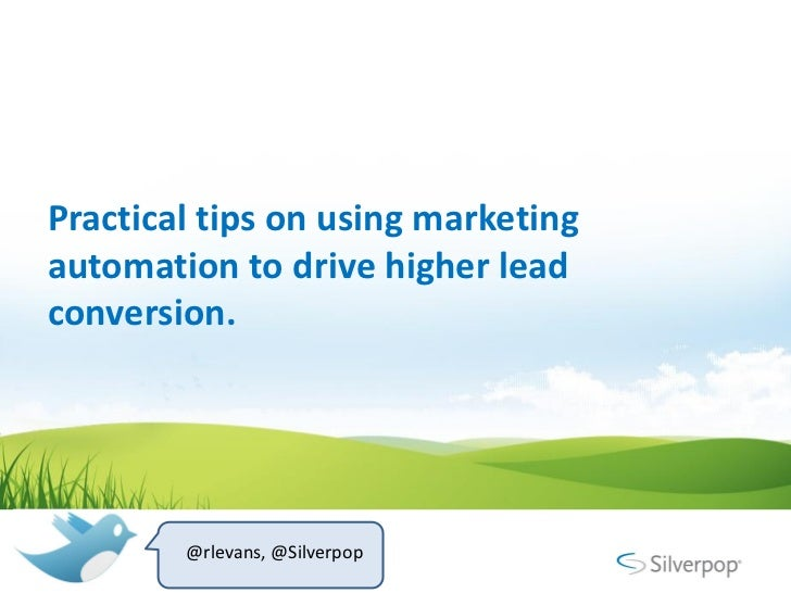 Practical tips on using marketingautomation to drive higher leadconversion.        @rlevans, @Silverpop
