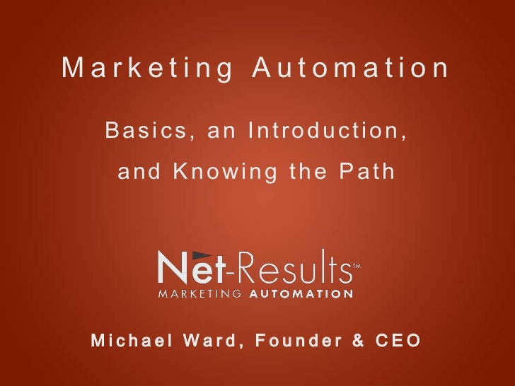 Marketing Automation  Basics, an Introduction,   and Knowing the Path Michael Ward, Founder & CEO