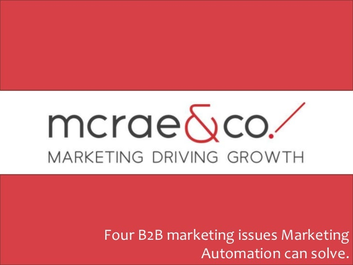 Four B2B marketing issues Marketing             Automation can solve.