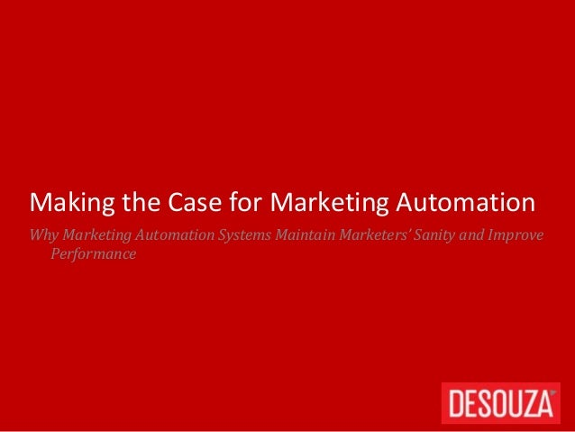 Why Marketing Automation Systems Maintain Marketers' Sanity and Improve Performance Making the Case for Marketing Automati...