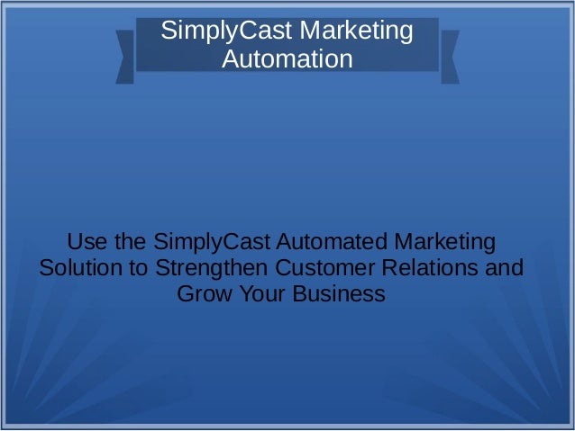 SimplyCast Marketing Automation Use the SimplyCast Automated Marketing Solution to Strengthen Customer Relations and Grow ...