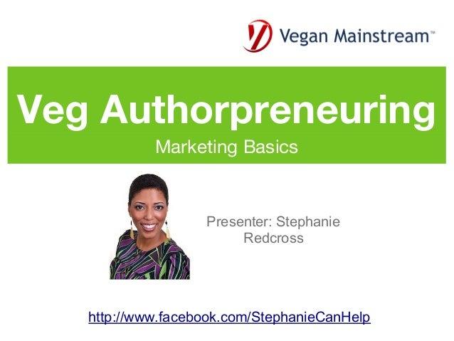 Veg Authorpreneuring            Marketing Basics                   Presenter: Stephanie                        Redcross   ...