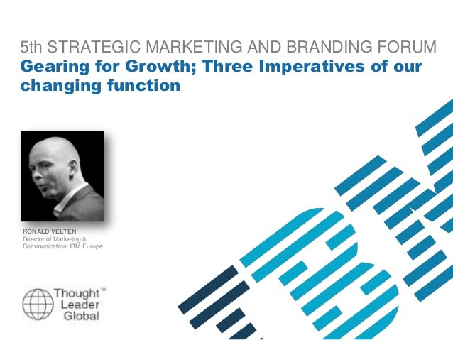 5th STRATEGIC MARKETING AND BRANDING FORUM Gearing for Growth; Three Imperatives of our changing function  RONALD VELTEN D...