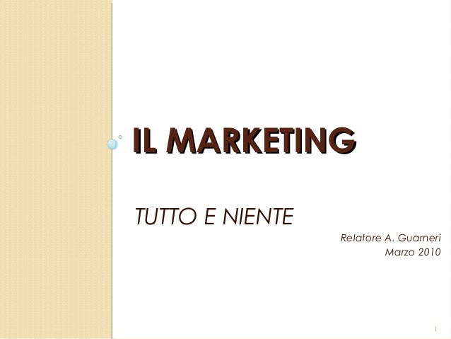 IL MARKETINGIL MARKETINGTUTTO E NIENTERelatore A. GuarneriMarzo 20101