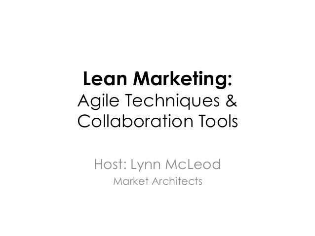 Lean Marketing:Agile Techniques &Collaboration Tools Host: Lynn McLeod    Market Architects