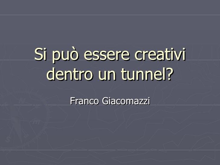 Si può essere creativi dentro un tunnel? Franco Giacomazzi