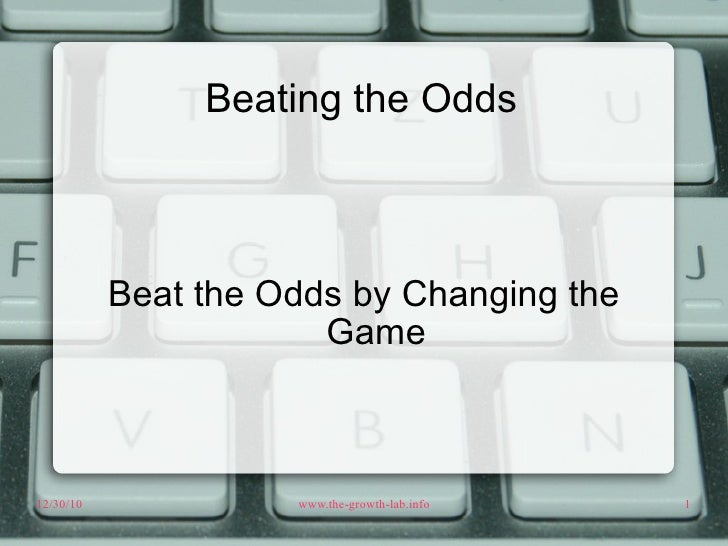 Beating the Odds Beat the Odds by Changing the Game