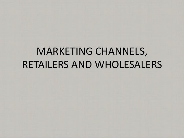 MARKETING CHANNELS,RETAILERS AND WHOLESALERS