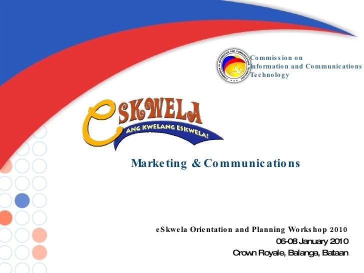 Marketing & Communications eSkwela Orientation and Planning Workshop 2010 06-08 January 2010 Crown Royale, Balanga, Bataan