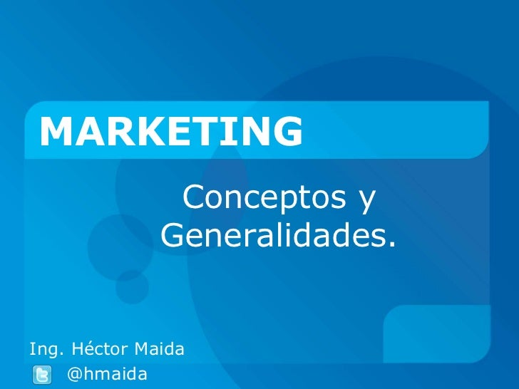 MARKETING               Conceptos y              Generalidades.Ing. Héctor Maida    @hmaida