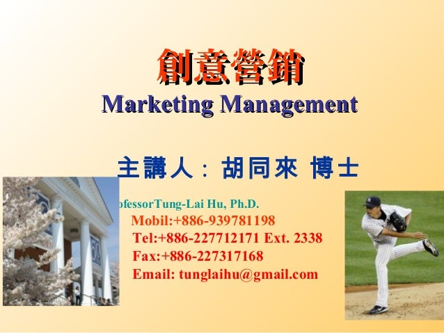 創意營銷創意營銷 Marketing ManagementMarketing Management 主講人 : 胡同來 博士 ProfessorTung-Lai Hu, Ph.D. Mobil:+886-939781198 Tel:+886-2...