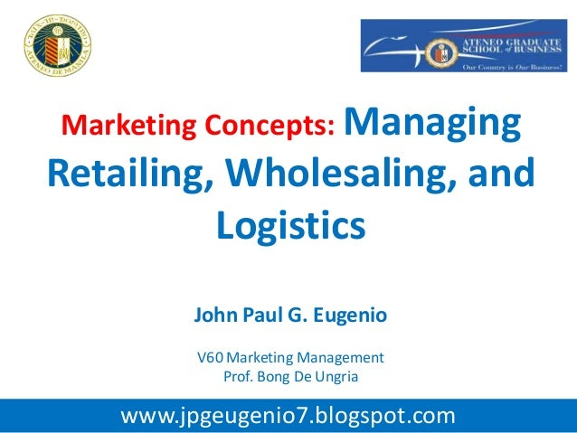 Marketing Concepts: ManagingRetailing, Wholesaling, andLogisticsJohn Paul G. EugenioV60 Marketing ManagementProf. Bong De ...
