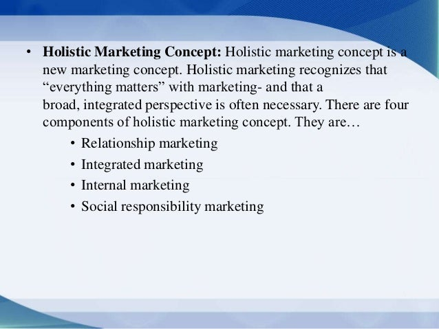 importance of holistic marketing concepts Holistic marketing is what the modern marketers are concerned about as the name suggests, holistic marketing considers business and its parts as one entity and focuses on uniform and.