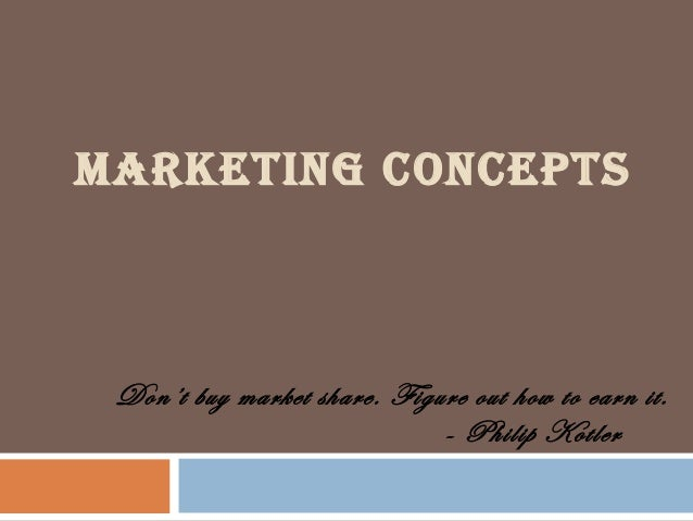 MARKETING CONCEPTS  Don't buy market share. Figure out how to earn it. - Philip Kotler