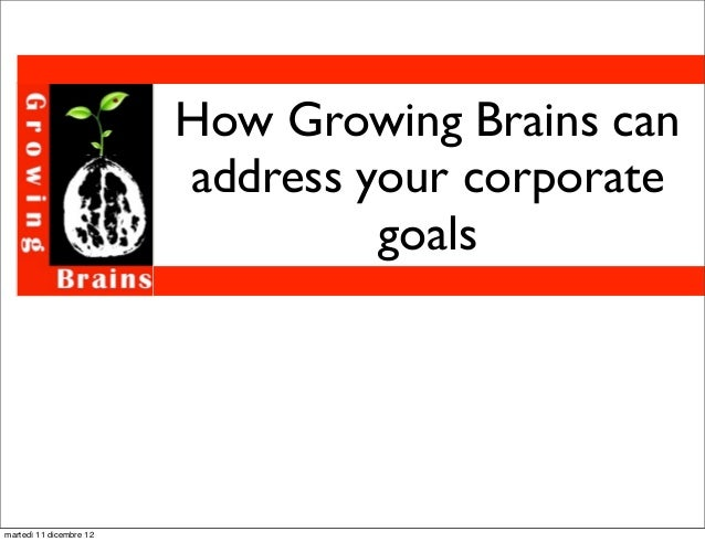 How Growing Brains can                         address your corporate                                  goalsmartedì 11 dic...